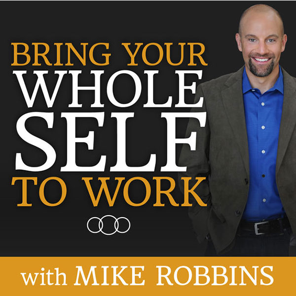 Bring Your Whole Self To Work with Mike Robbins