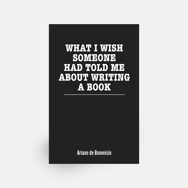 What I Wish Someone Had Told Me About Writing A Book by Ariane de Bonvoisin